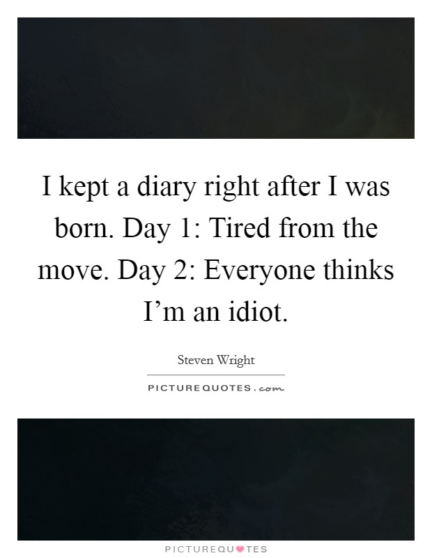 I kept a diary right after I was born. Day 1: Tired from the move. Day 2: Everyone thinks I'm an idiot Picture Quote #1