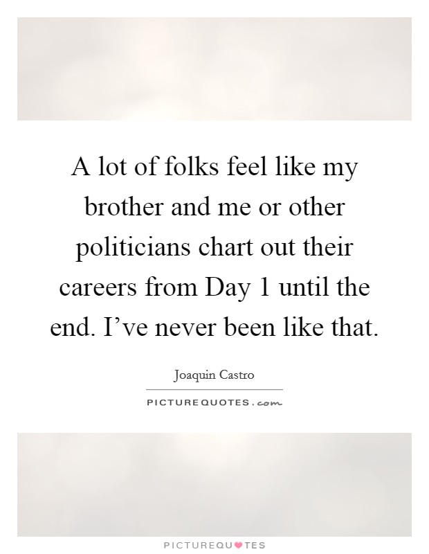 A lot of folks feel like my brother and me or other politicians chart out their careers from Day 1 until the end. I've never been like that Picture Quote #1