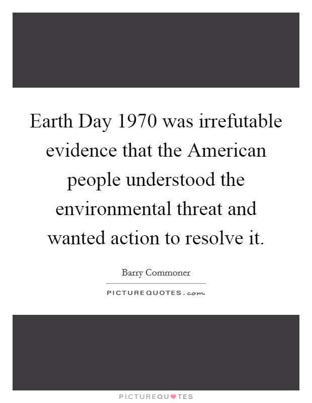 Earth Day 1970 was irrefutable evidence that the American people understood the environmental threat and wanted action to resolve it Picture Quote #1