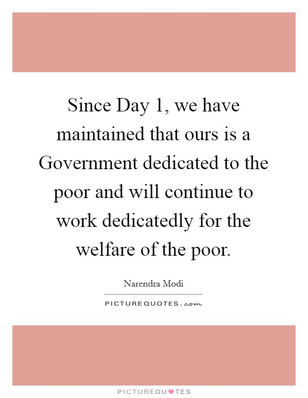 Since Day 1, we have maintained that ours is a Government dedicated to the poor and will continue to work dedicatedly for the welfare of the poor Picture Quote #1
