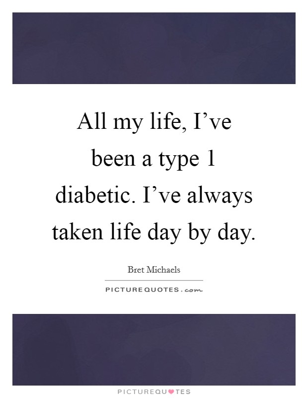 All my life, I've been a type 1 diabetic. I've always taken life day by day Picture Quote #1