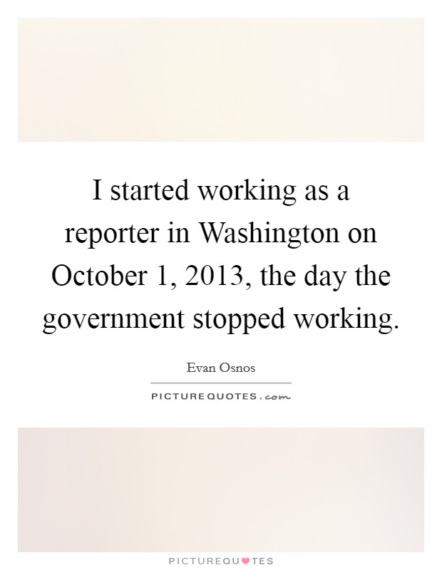 I started working as a reporter in Washington on October 1, 2013, the day the government stopped working Picture Quote #1