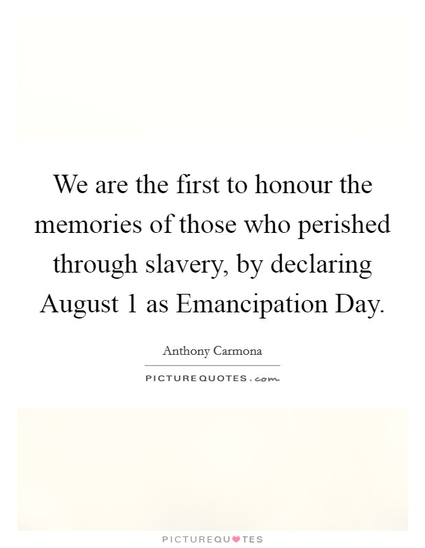 We are the first to honour the memories of those who perished through slavery, by declaring August 1 as Emancipation Day Picture Quote #1