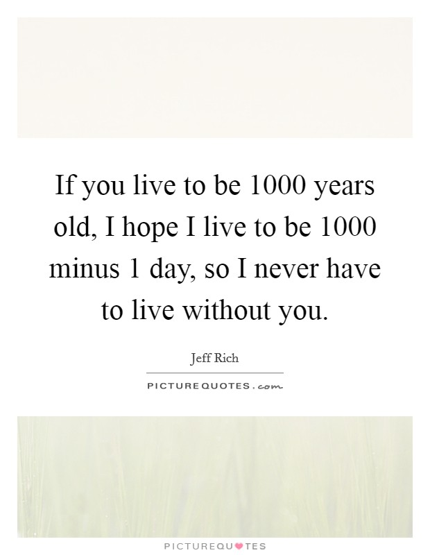 If you live to be 1000 years old, I hope I live to be 1000 minus 1 day, so I never have to live without you Picture Quote #1