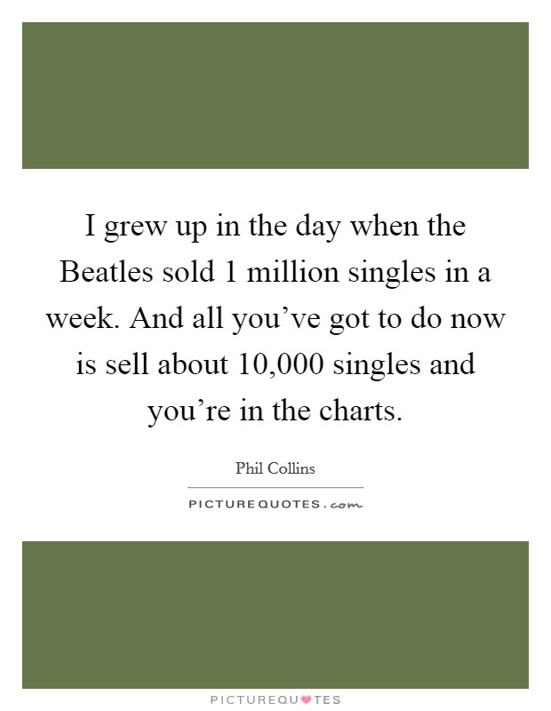 I grew up in the day when the Beatles sold 1 million singles in a week. And all you've got to do now is sell about 10,000 singles and you're in the charts Picture Quote #1