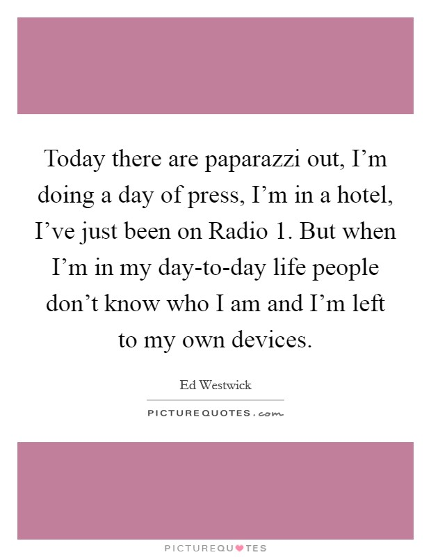 Today there are paparazzi out, I'm doing a day of press, I'm in a hotel, I've just been on Radio 1. But when I'm in my day-to-day life people don't know who I am and I'm left to my own devices Picture Quote #1