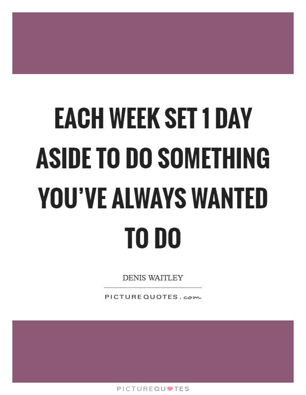 Each week set 1 day aside to do something you've always wanted to do Picture Quote #1