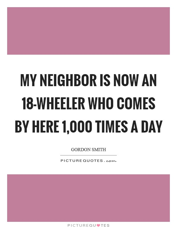 My neighbor is now an 18-wheeler who comes by here 1,000 times a day Picture Quote #1