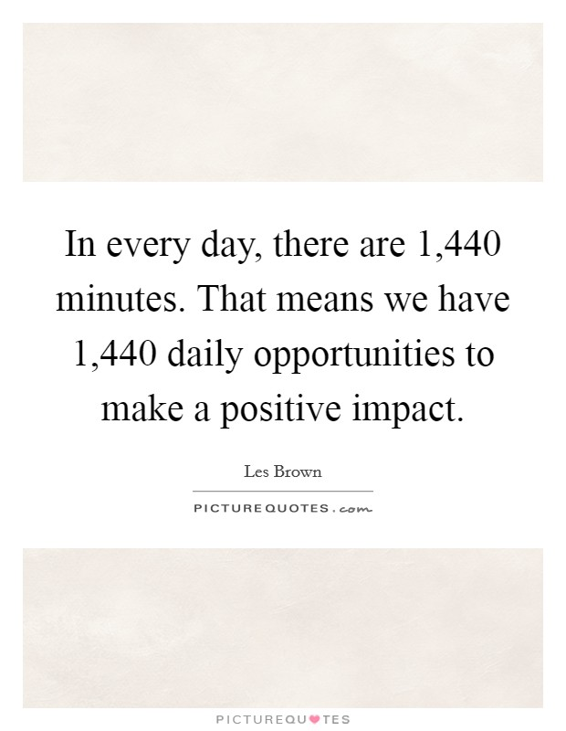 In every day, there are 1,440 minutes. That means we have 1,440 daily opportunities to make a positive impact Picture Quote #1