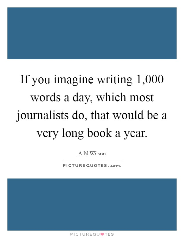 If you imagine writing 1,000 words a day, which most journalists do, that would be a very long book a year Picture Quote #1