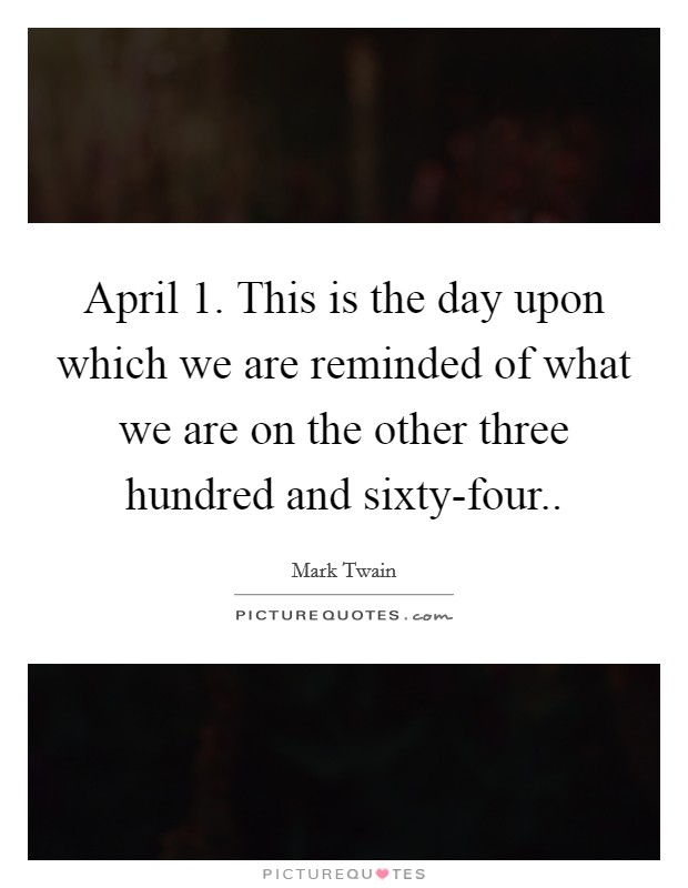 April 1. This is the day upon which we are reminded of what we are on the other three hundred and sixty-four Picture Quote #1