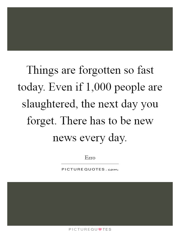 Things are forgotten so fast today. Even if 1,000 people are slaughtered, the next day you forget. There has to be new news every day Picture Quote #1