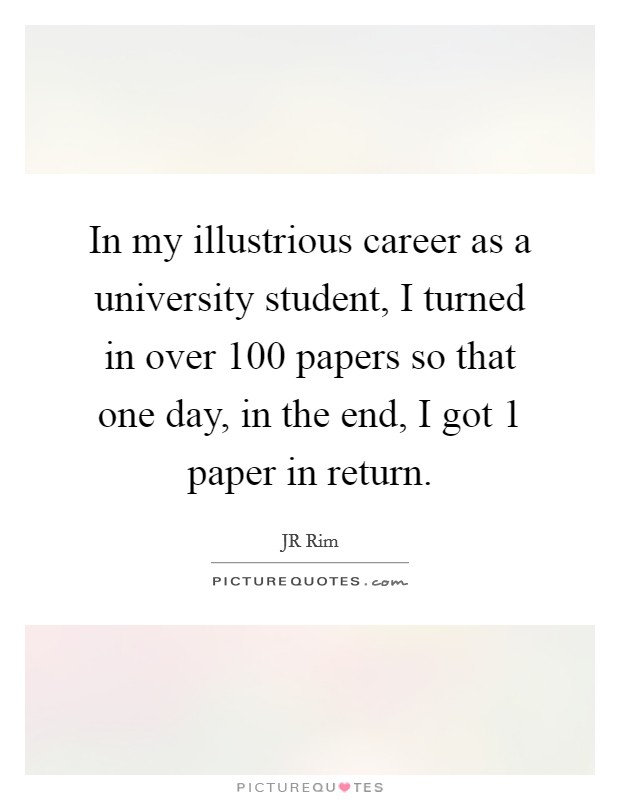 In my illustrious career as a university student, I turned in over 100 papers so that one day, in the end, I got 1 paper in return Picture Quote #1