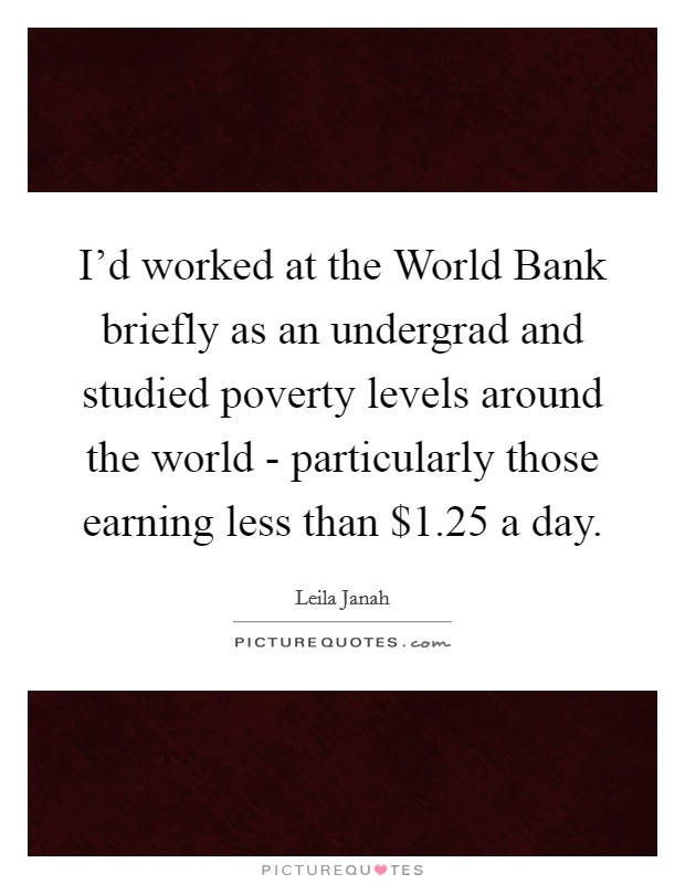I'd worked at the World Bank briefly as an undergrad and studied poverty levels around the world - particularly those earning less than $1.25 a day Picture Quote #1