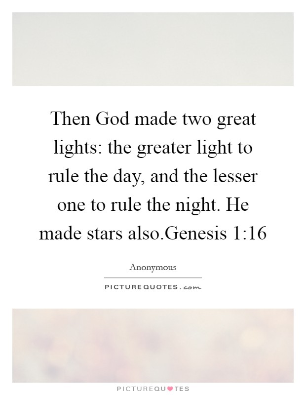 Then God made two great lights: the greater light to rule the day, and the lesser one to rule the night. He made stars also.Genesis 1:16 Picture Quote #1