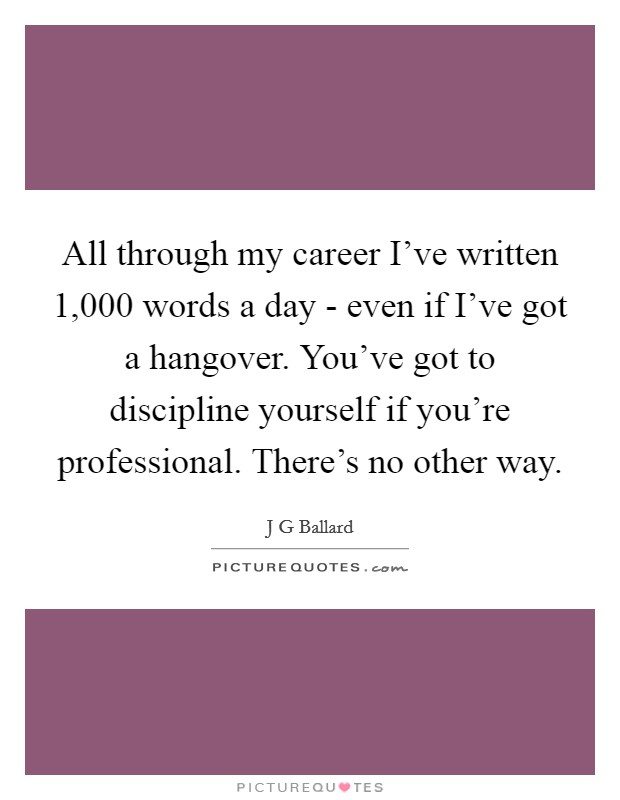All through my career I've written 1,000 words a day - even if I've got a hangover. You've got to discipline yourself if you're professional. There's no other way Picture Quote #1