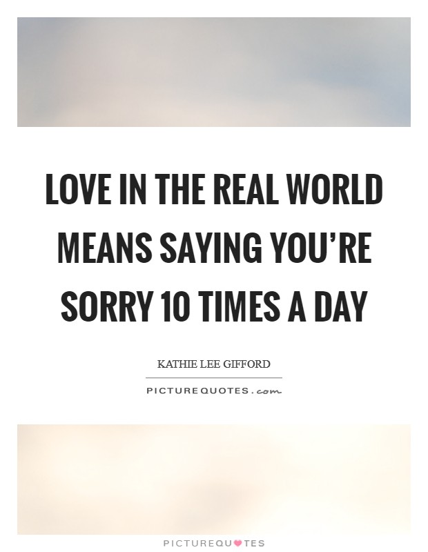 Love in the real world means saying you're sorry 10 times a day Picture Quote #1