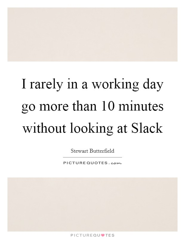 I rarely in a working day go more than 10 minutes without looking at Slack Picture Quote #1