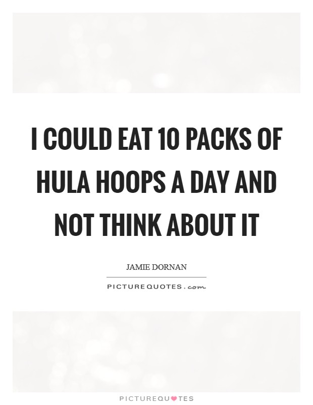 I could eat 10 packs of Hula Hoops a day and not think about it Picture Quote #1