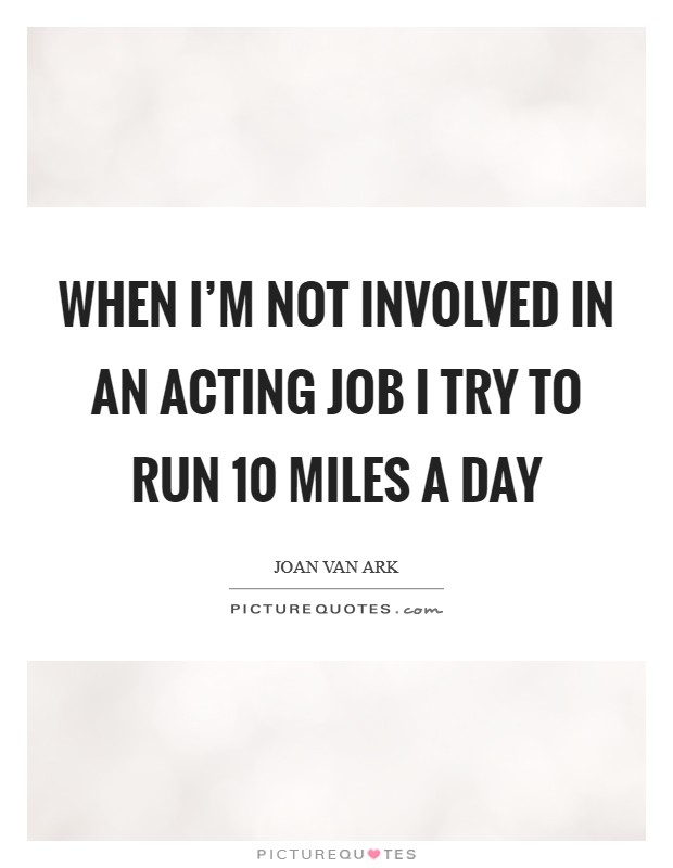 When I'm not involved in an acting job I try to run 10 miles a day Picture Quote #1