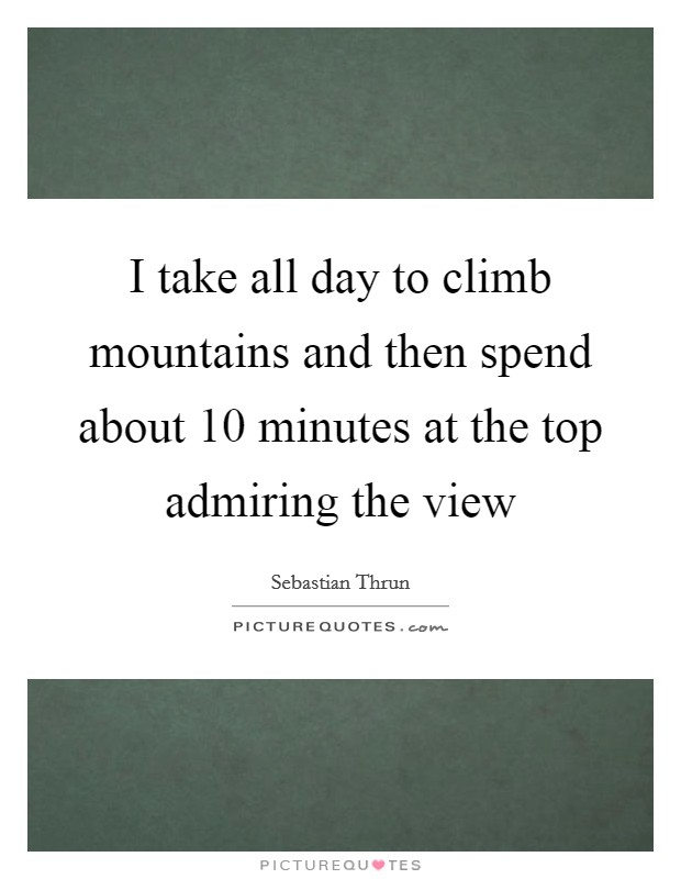 I take all day to climb mountains and then spend about 10 minutes at the top admiring the view Picture Quote #1