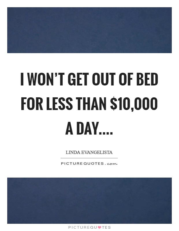 I won't get out of bed for less than $10,000 a day Picture Quote #1