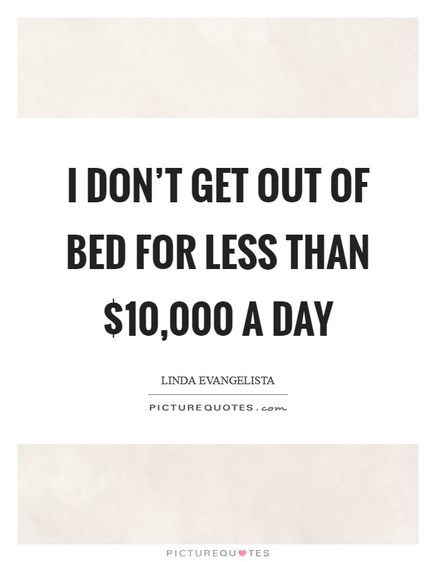 I don't get out of bed for less than $10,000 a day Picture Quote #1