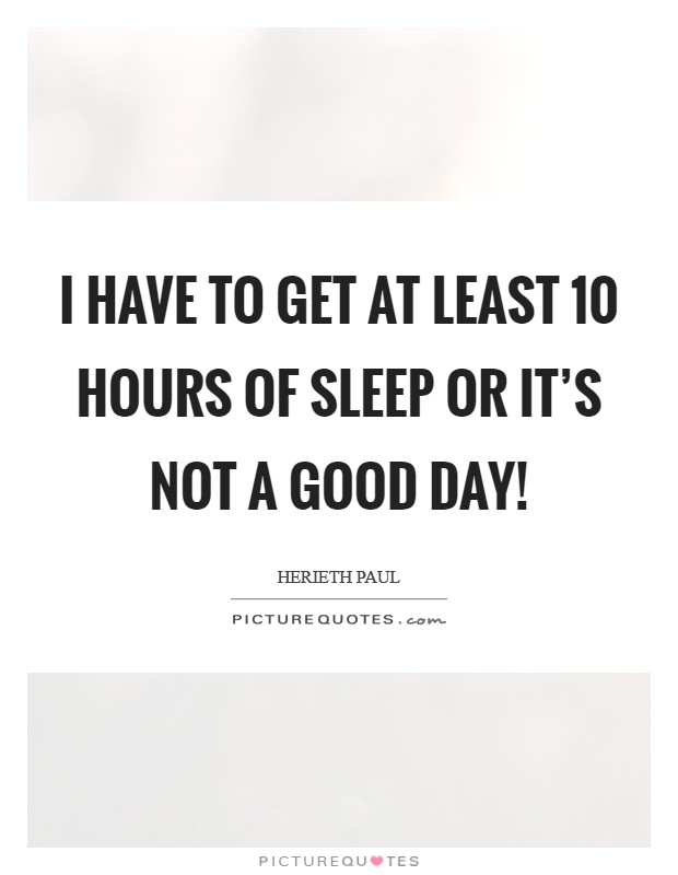 I have to get at least 10 hours of sleep or it's not a good day! Picture Quote #1