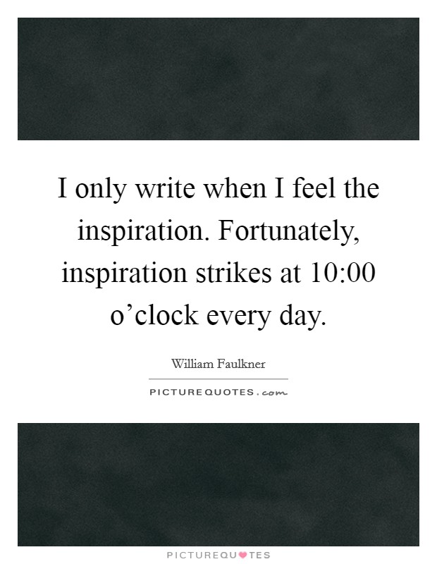 I only write when I feel the inspiration. Fortunately, inspiration strikes at 10:00 o'clock every day Picture Quote #1