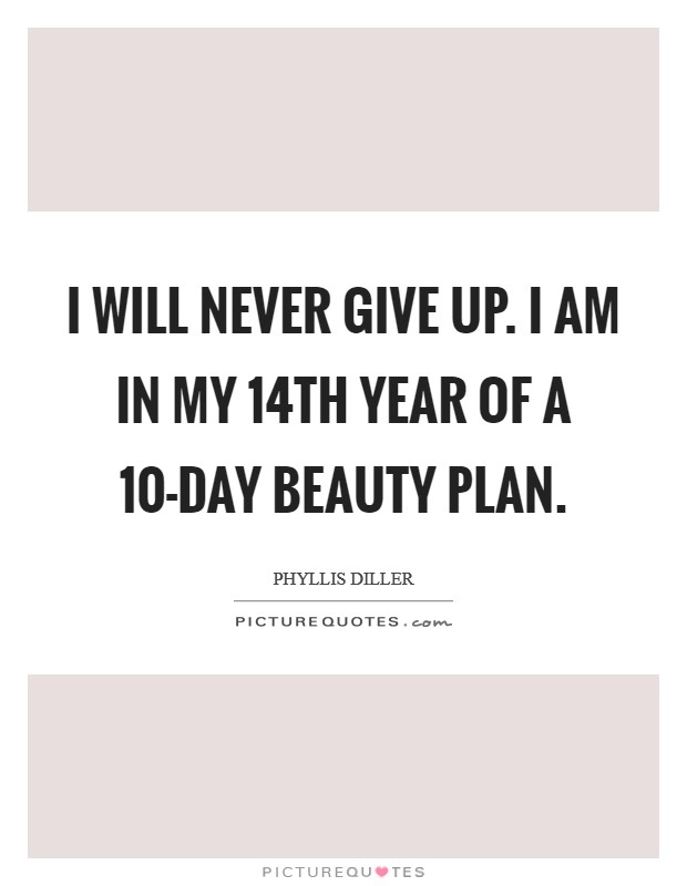 I will never give up. I am in my 14th year of a 10-day beauty plan Picture Quote #1