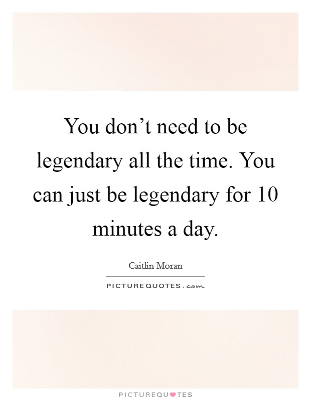 You don't need to be legendary all the time. You can just be legendary for 10 minutes a day Picture Quote #1
