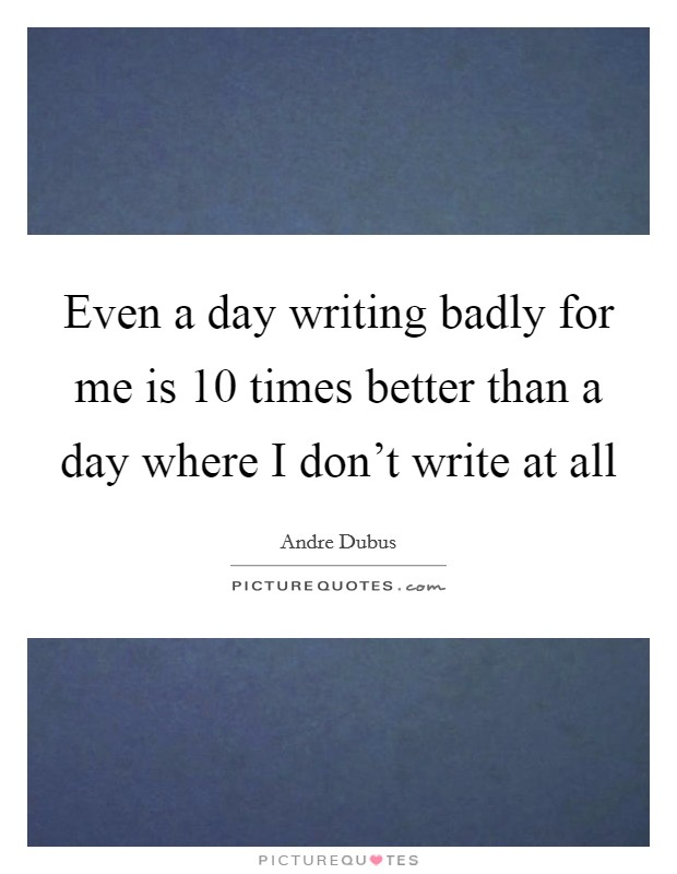 Even a day writing badly for me is 10 times better than a day where I don't write at all Picture Quote #1