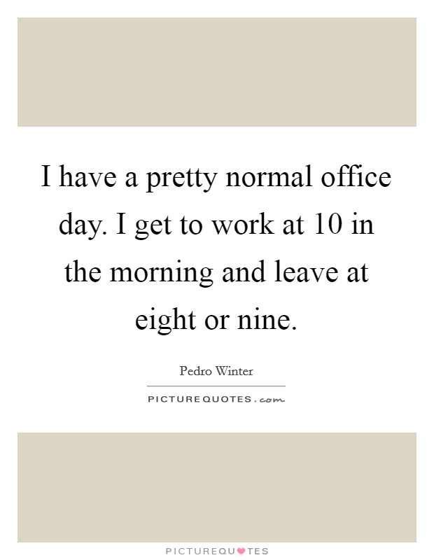 I have a pretty normal office day. I get to work at 10 in the morning and leave at eight or nine Picture Quote #1