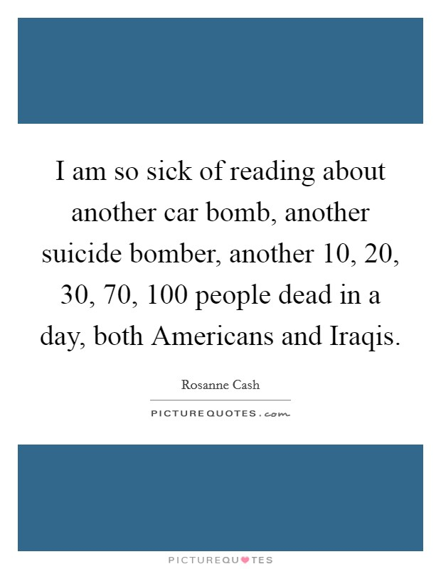 I am so sick of reading about another car bomb, another suicide bomber, another 10, 20, 30, 70, 100 people dead in a day, both Americans and Iraqis Picture Quote #1