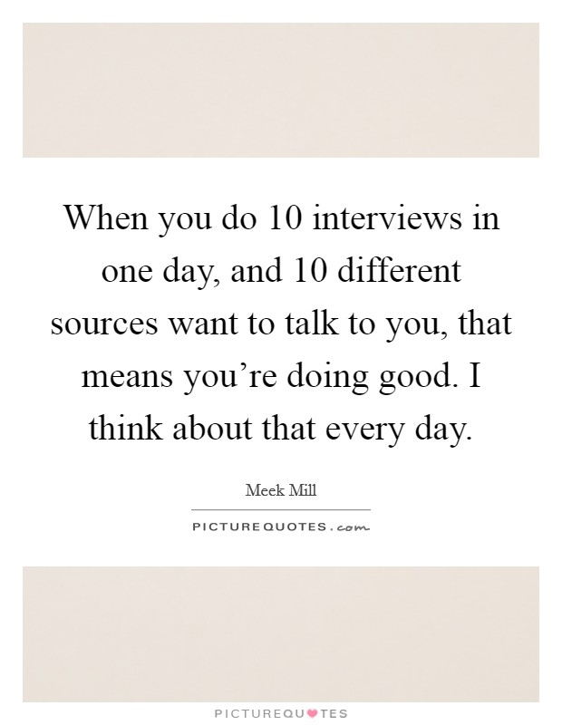 When you do 10 interviews in one day, and 10 different sources want to talk to you, that means you're doing good. I think about that every day Picture Quote #1