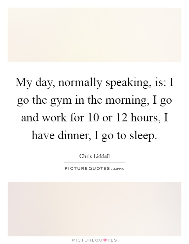 My day, normally speaking, is: I go the gym in the morning, I go and work for 10 or 12 hours, I have dinner, I go to sleep Picture Quote #1
