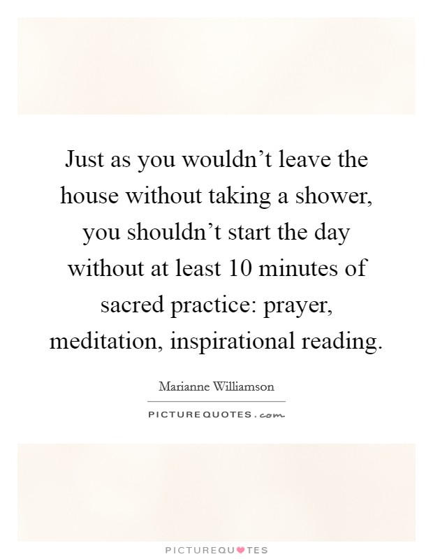 Just as you wouldn't leave the house without taking a shower, you shouldn't start the day without at least 10 minutes of sacred practice: prayer, meditation, inspirational reading. Picture Quote #1