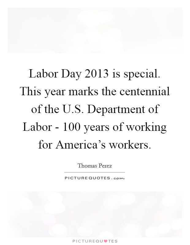 Labor Day 2013 is special. This year marks the centennial of the U.S. Department of Labor - 100 years of working for America's workers Picture Quote #1