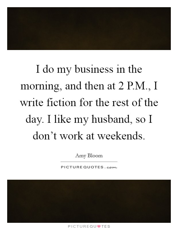 I do my business in the morning, and then at 2 P.M., I write fiction for the rest of the day. I like my husband, so I don't work at weekends Picture Quote #1