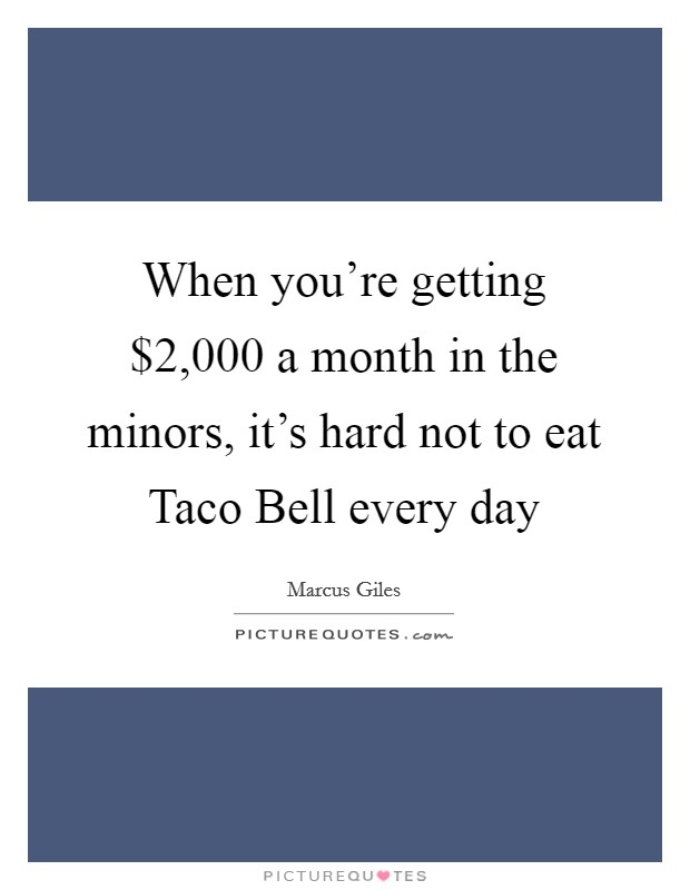 When you're getting $2,000 a month in the minors, it's hard not to eat Taco Bell every day Picture Quote #1