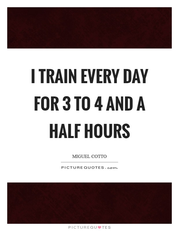 I train every day for 3 to 4 and a half hours Picture Quote #1