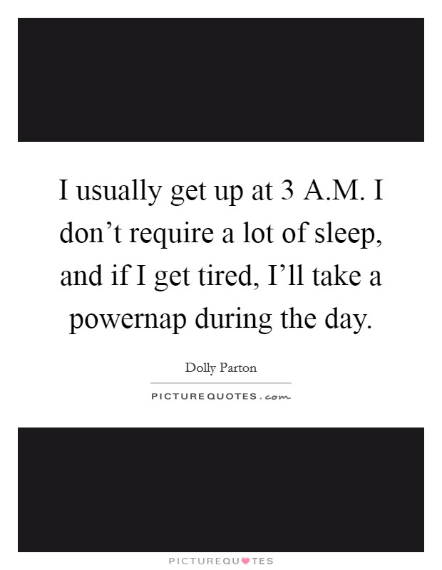 I usually get up at 3 A.M. I don't require a lot of sleep, and if I get tired, I'll take a powernap during the day Picture Quote #1