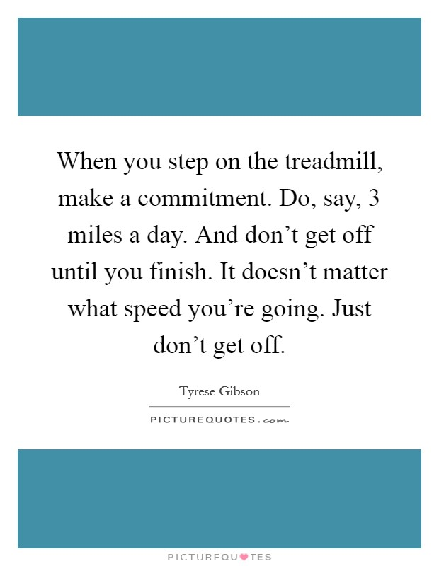 When you step on the treadmill, make a commitment. Do, say, 3 miles a day. And don't get off until you finish. It doesn't matter what speed you're going. Just don't get off. Picture Quote #1
