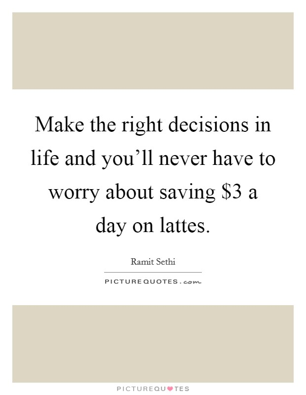 Make the right decisions in life and you'll never have to worry about saving $3 a day on lattes Picture Quote #1