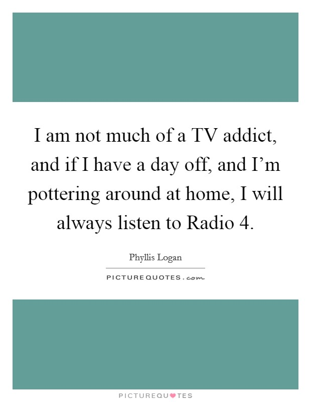 I am not much of a TV addict, and if I have a day off, and I'm pottering around at home, I will always listen to Radio 4 Picture Quote #1