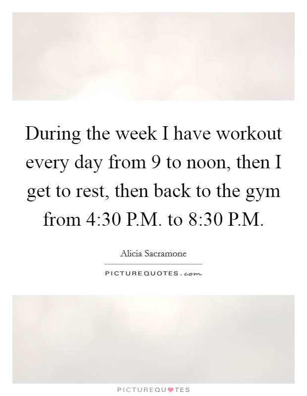 During the week I have workout every day from 9 to noon, then I get to rest, then back to the gym from 4:30 P.M. to 8:30 P.M Picture Quote #1
