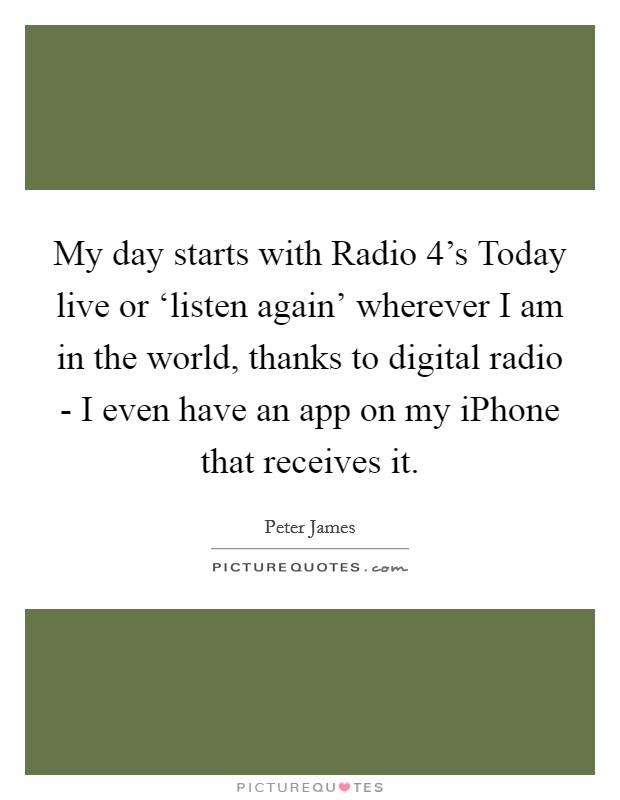 My day starts with Radio 4's Today live or 'listen again' wherever I am in the world, thanks to digital radio - I even have an app on my iPhone that receives it Picture Quote #1