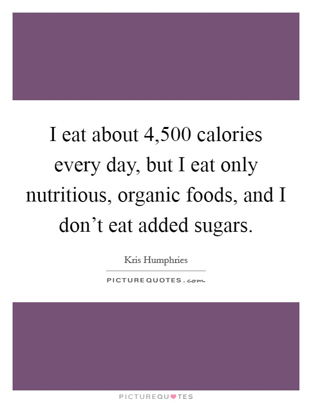 I eat about 4,500 calories every day, but I eat only nutritious, organic foods, and I don't eat added sugars Picture Quote #1