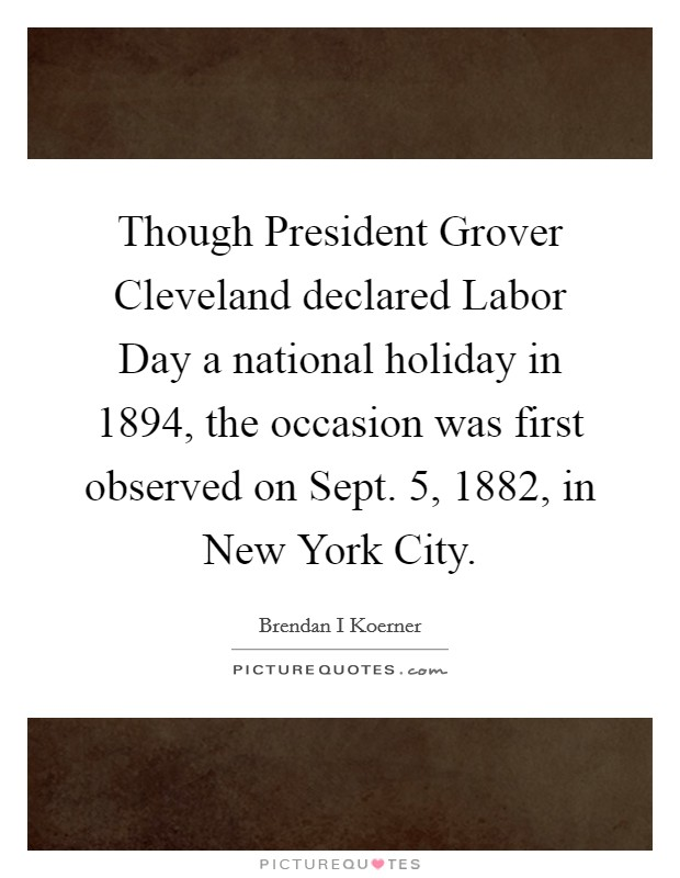 Though President Grover Cleveland declared Labor Day a national holiday in 1894, the occasion was first observed on Sept. 5, 1882, in New York City Picture Quote #1