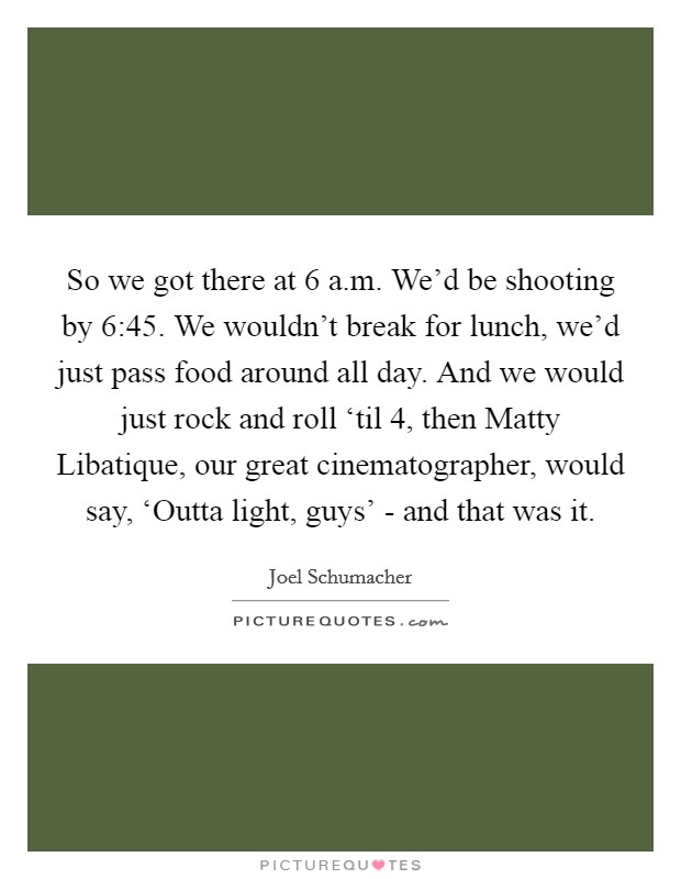 So we got there at 6 a.m. We'd be shooting by 6:45. We wouldn't break for lunch, we'd just pass food around all day. And we would just rock and roll 'til 4, then Matty Libatique, our great cinematographer, would say, 'Outta light, guys' - and that was it Picture Quote #1